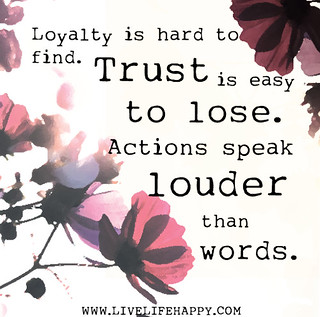 Loyalty is hard to find. Trust is easy to lose...