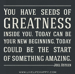 You have seeds of greatness inside of you. Tod...