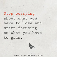 Stop worrying about what you have to lose and ...