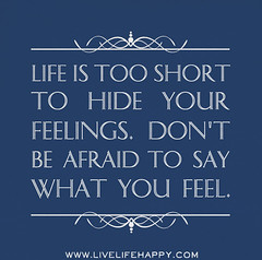 Life is too short to hide your feelings. Don't...