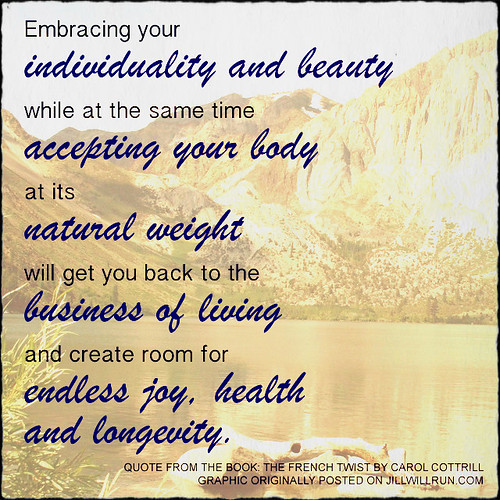 Embracing your  individuality and beauty while at the same time  accepting your body at its  natural weight  will get you back to the  business of living  and create room for  endless joy, health  and longevity.