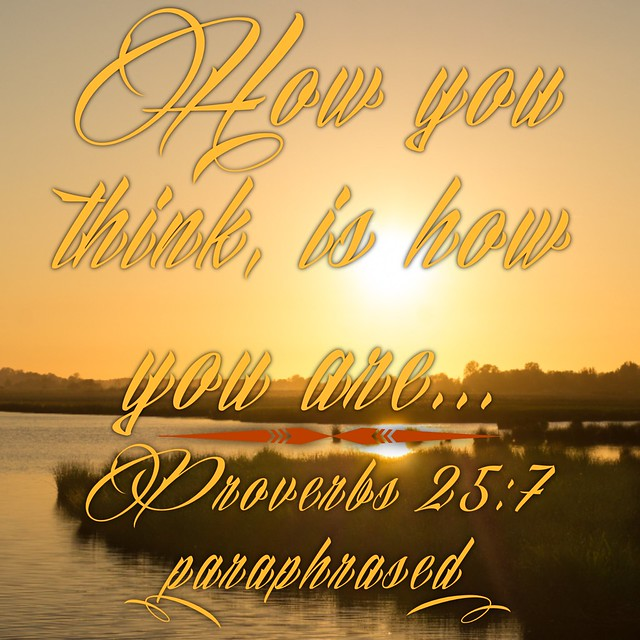 How you think, is how you are... Prov 23:7