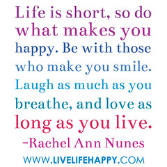 Life is short, so do what makes you happy. Be with those who make you smile. Laugh as much as you breathe, and love as long as you live… -Rachel Nunes