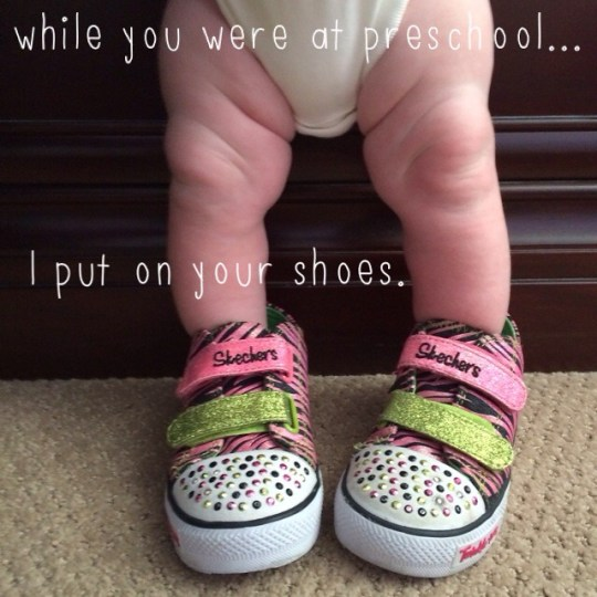 while you were at preschool...I put on your shoes.