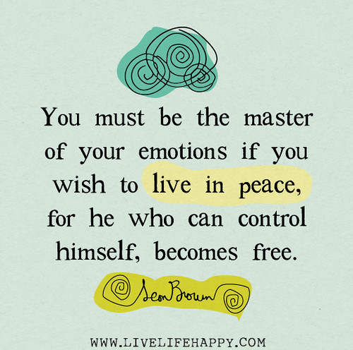 You must be the master of your emotions if you wish to live in peace, for  he who can control himself, becomes free.