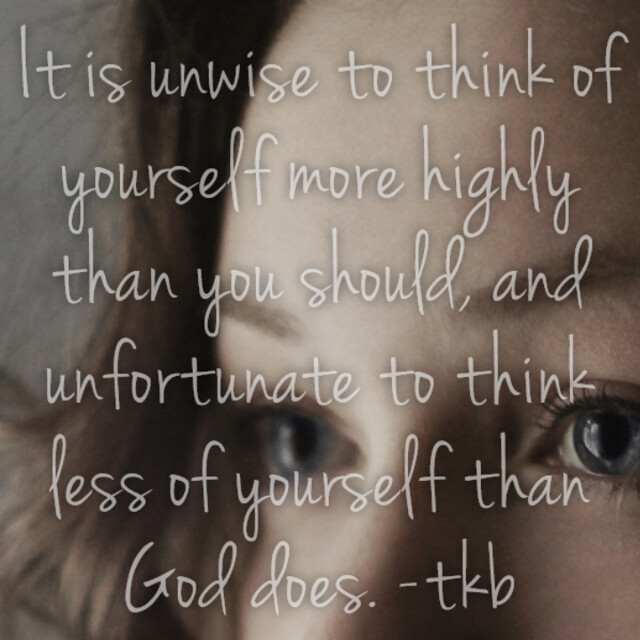It is unwise to think more highly of yourself than you should and unfortunate to think less of yourself than God does.