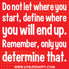 Do not let where you start, define where you w...