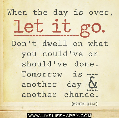 When the day is over, let it go. Don't dwell o...