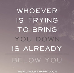 Whoever is trying to bring you down is already...