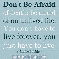 """Don't be afraid of death; be afraid of an unl..."