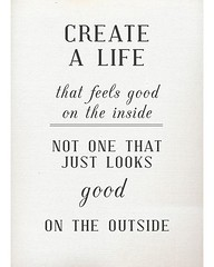 Create a life that feels good on the inside; n...