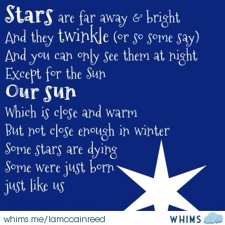 Stars are far away and bright And they  twinkle (or so some say) And you can only see them at night Except for the Sun our sun which is close but not close enough in winter Some stars are dying Some were just born just like us