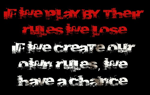 If we play by their rules we lose, if we create our own rules we have a chance.