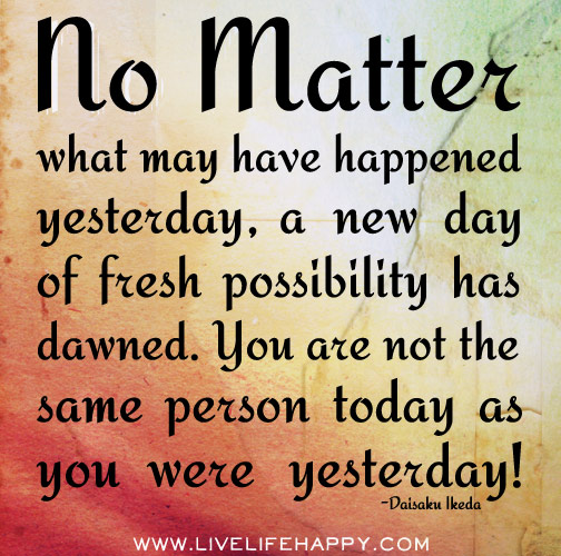 No matter what may have happened yesterday, a new day of fresh possibility has dawned. You are not the same person today as you were yesterday!
