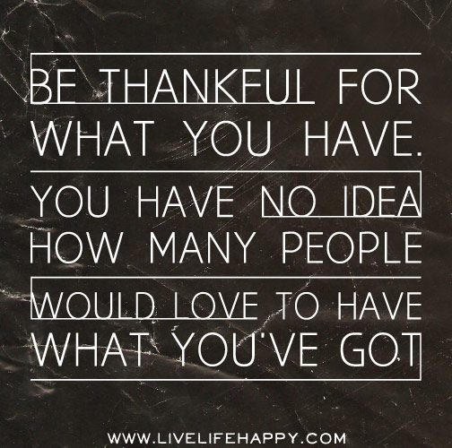 Be thankful for what you have. You have no idea how many people would love to have what you've got.