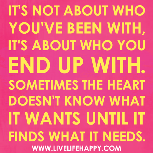 It's not about who you've been with, it's about who you end up with. Sometimes the heart doesn't know what it wants until it finds what it needs.