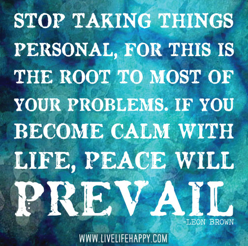 Stop taking things personal, for this is the root to most of your problems. If you become calm with life, peace will prevail. -Leon Brown