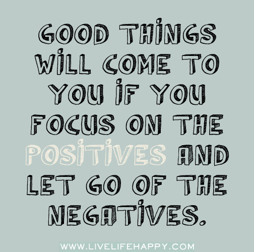 Good things will come to you if you focus on the positives and let go of the negatives.
