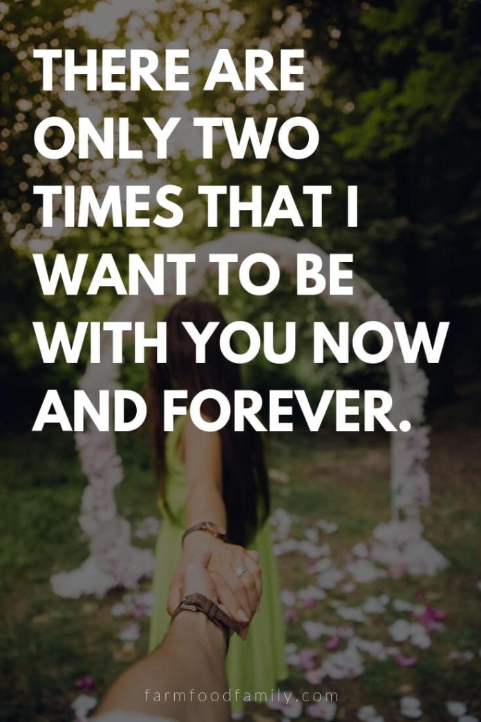 Cute, Funny, and Sweet Love Quotes For Him   There are only two times that I want to be with you now and forever.