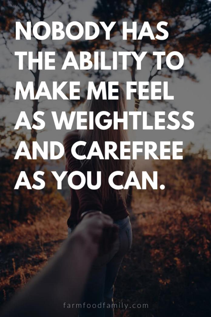 Cute, Funny, and Sweet Love Quotes For Him   Nobody has the ability to make me feel as weightless and carefree as you can.