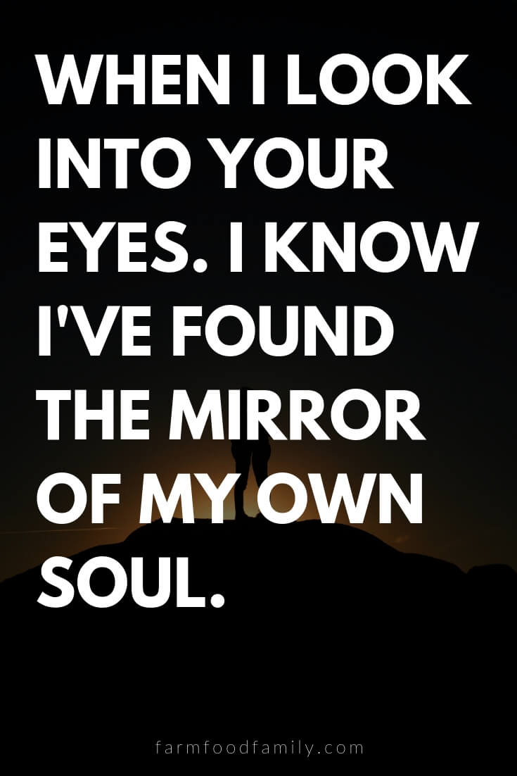 Cute, Funny, and Sweet Love Quotes For Him | When I look into your eyes. I know I've found the mirror of my own soul.