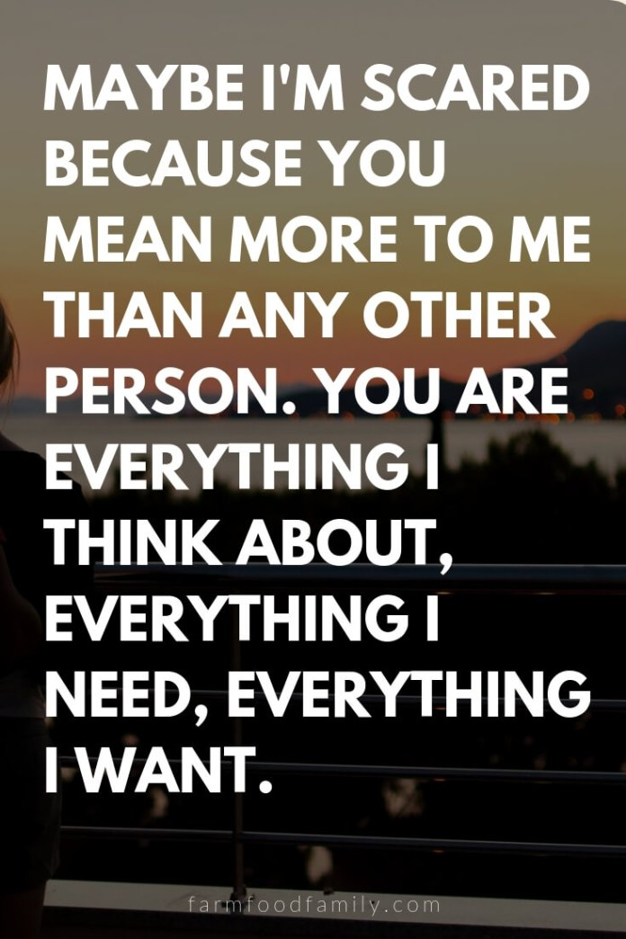 Cute, Funny, and Sweet Love Quotes For Him   Maybe I'm scared because you mean more to me than any other person. You are everything I think about, everything I need, everything I want.