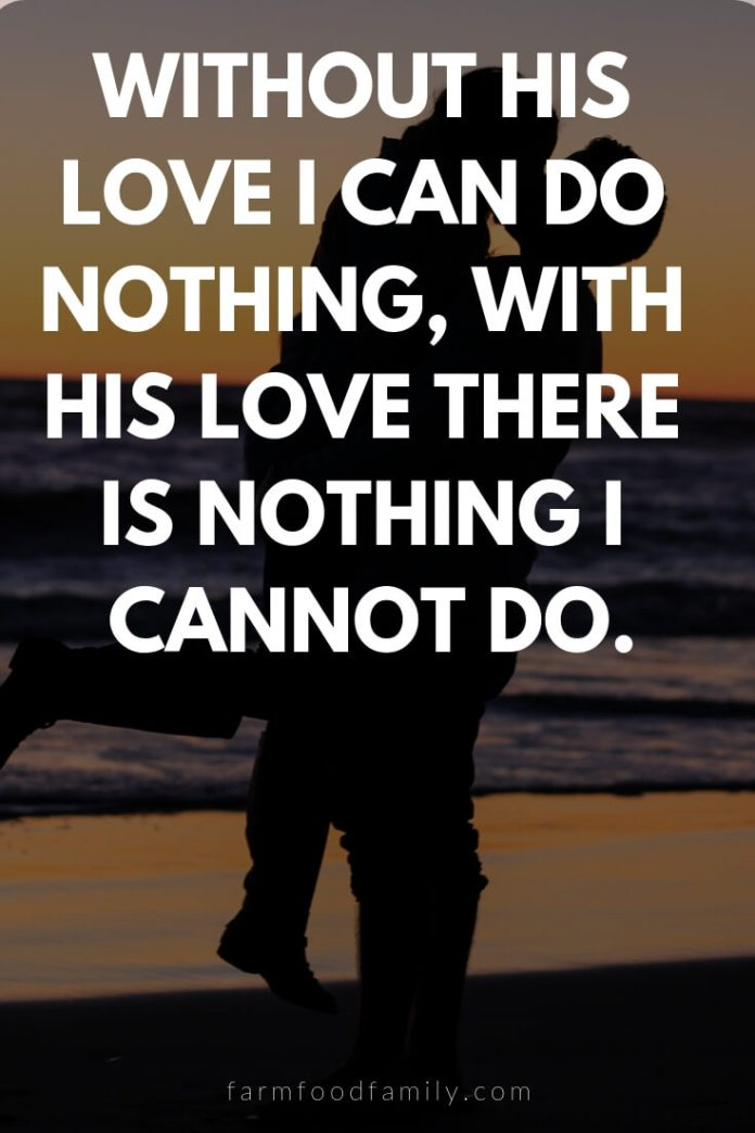 Cute, Funny, and Sweet Love Quotes For Him   Without his love I can do nothing, with his love there is nothing I cannot do.