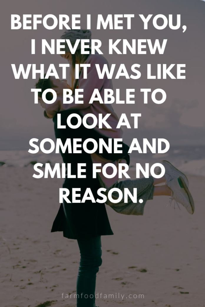 Cute, Funny, and Sweet Love Quotes For Him   Before I met you, I never knew what it was like to be able to look at someone and smile for no reason.