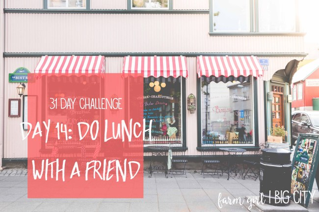 31 day challenge to building relationships with your loved ones - Day 14 - do lunch with a friend (via farm girl big city)