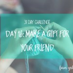 31 day challenge | Day 16: Make a gift for your friend