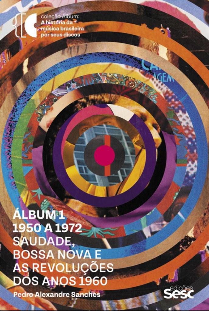 """Pedro Alexandre Sanches, """"Álbum 1 - Saudade, Bossa Nova e as Revoluções dos Anos 1960"""" (2021)"""