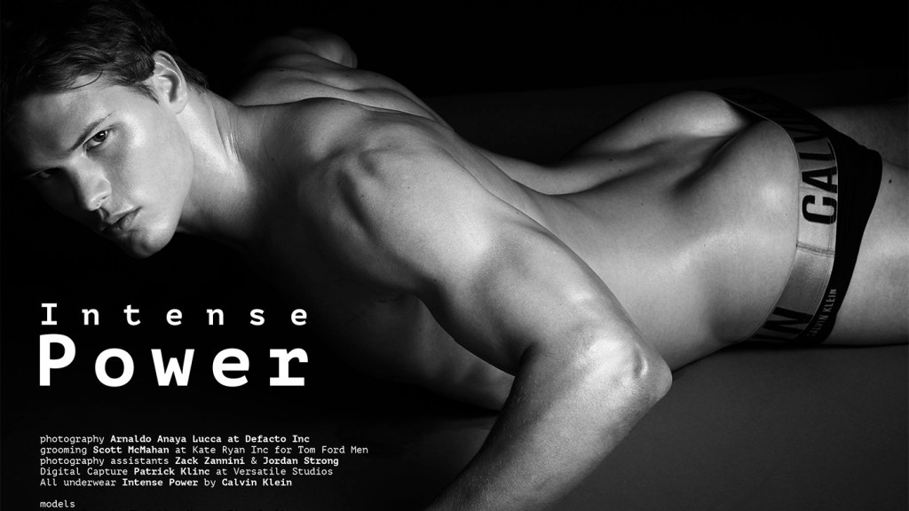 """""""Intense Power"""" a photographer by Arnaldo Anaya-Lucca with stunning male models Austin Scoggin, Christian Hogue, Eian Scully, Trevor van Uden and Tyler Maher all at Soul Artist Management. Grooming by Scott McMahan at Kate Ryan Inc. for Tom Ford Men. Photography Assistants Zach Zannini and Jordan Strong. Digital Capture Patrick Kline at Versatile Studios. All Underwear provided by Intense Power by Calvin Klein."""