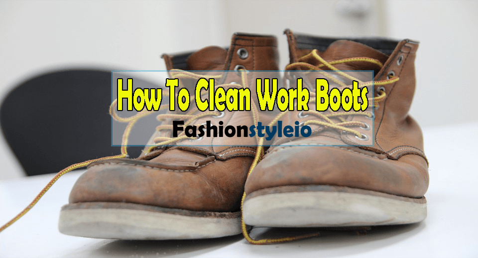How to clean work boots? Step By Step Guide!