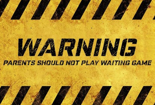 Warning Parents Should Not Play The Waiting Game