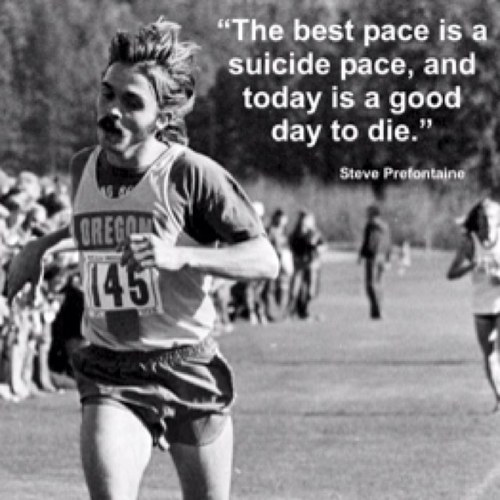 Steve Prefontaine 'The best pace is a suicide pace and today is a good day to die'.