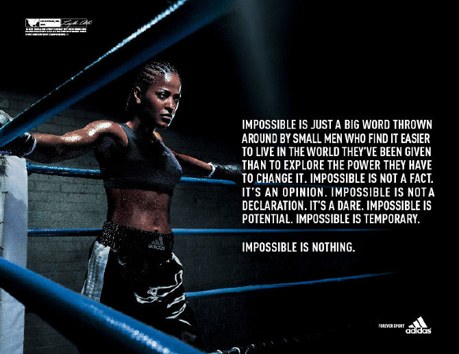 """Adidas Impossible is nothing advert showing a female boxer in a boxing ring. Test: """"Impossible is just a big word thrown around by small men who find it easier to live in the world they've been given than to explore the power they ahve to change it. impossible is not a fact. It's an opinion. Impossible is not a declaration. It's a dare. Impossible is potential. Impossible is temporary. Impossible is nothing."""""""