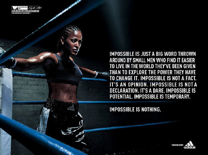 "Adidas Impossible is nothing advert showing a female boxer in a boxing ring. Test: ""Impossible is just a big word thrown around by small men who find it easier to live in the world they've been given than to explore the power they ahve to change it. impossible is not a fact. It's an opinion. Impossible is not a declaration. It's a dare. Impossible is potential. Impossible is temporary. Impossible is nothing."""