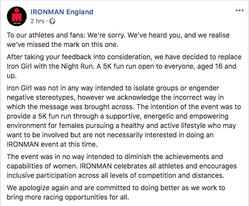 "IRONMAN England: ""To our athletes and fans: We're sorry. We've heard you, and we realise we've missed the mark on this one.  After taking your feedback into consideration, we have decided to replace Iron Girl with the Night Run. A 5K fun run open to everyone, aged 16 and up.  Iron Girl was not in any way intended to isolate groups or engender negative stereotypes, however we acknowledge the incorrect way in which the message was brought across. The intention of the event was to provide a 5K fun run through a supportive, energetic and empowering environment for females pursuing a healthy and active lifestyle who may want to be involved but are not necessarily interested in doing an IRONMAN event at this time.  The event was in no way intended to diminish the achievements and capabilities of women. IRONMAN celebrates all athletes and encourages inclusive participation across all levels of competition and distances.  We apologize again and are committed to doing better as we work to bring more racing opportunities for all."""