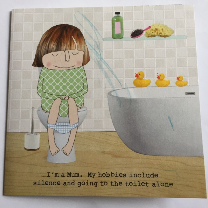 "My mothers' day card. It shows a woman on he toilet with her eyes closed and the caption ""I'm a Mum. My hobbies include silence and going to the toilet alone."""