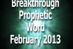 Breakthrough Prophetic Word February 2013 (VIDEO)