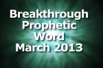 The Breakthrough Prophetic Word for March 2013 (VIDEO)