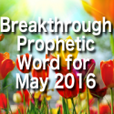 Breakthrough Prophetic Word for May 2016