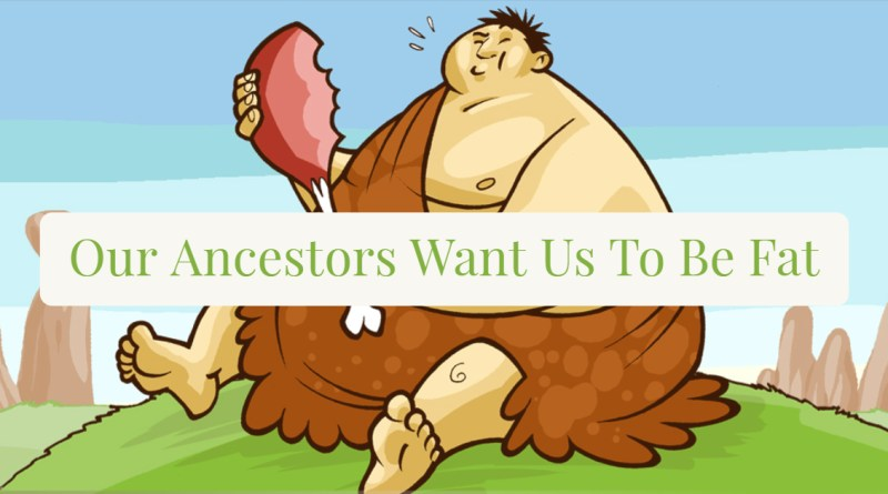 Our Ancestors Want Us to Be Fat