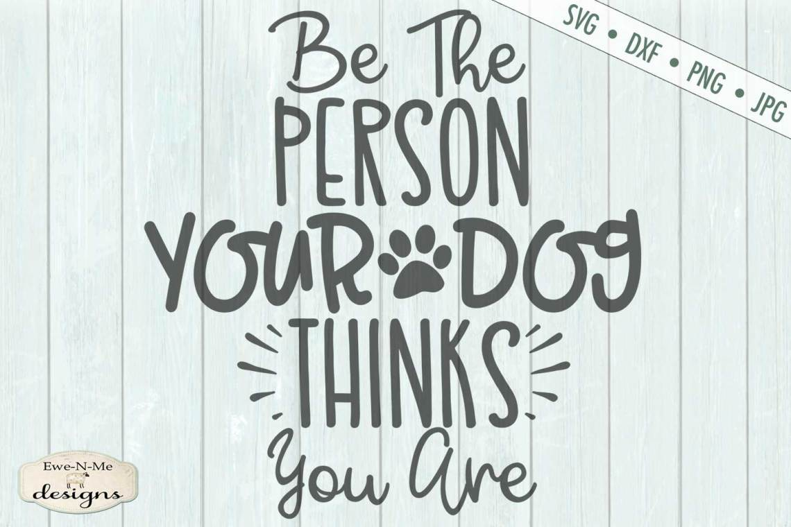 Download Be The Person Your Dog Thinks You Are - SVG