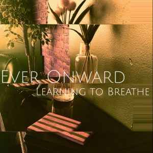 Ever Onward - Learning To Breathe