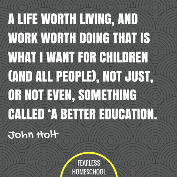 A life worth living, and work worth doing - that is what I want for children (and all people), not just, or not even, something called 'a better education. John Holt homeschooling quote featured on Fearless Homeschool.