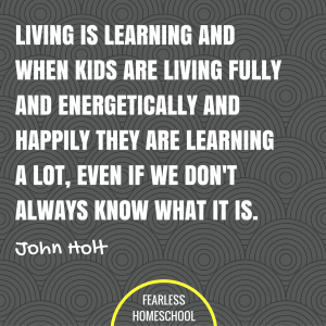 Living is learning and when kids are living fully and energetically and happily they are learning a lot, even if we don't always know what it is. John Holt homeschooling quote featured on Fearless Homeschool.