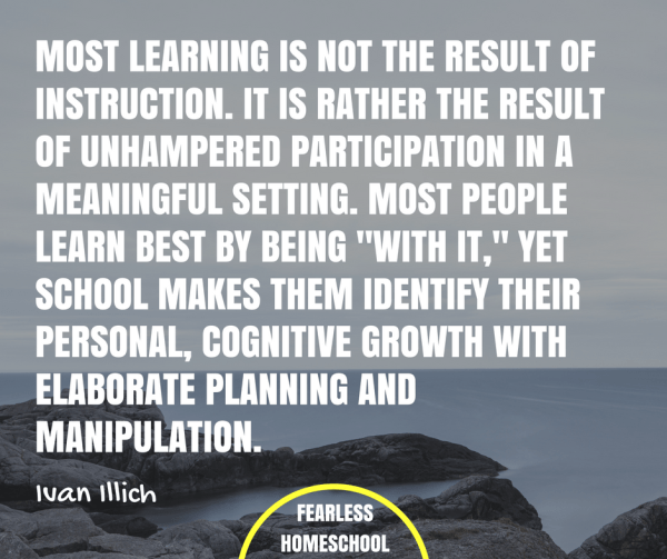 "Most learning is not the result of instruction. It is rather the result of unhampered participation in a meaningful setting. Most people learn best by being ""with it,"" yet school makes them identify their personal, cognitive growth with elaborate planning and manipulation. Ivan Ilich deschooling quote featured on Fearless Homeschool."