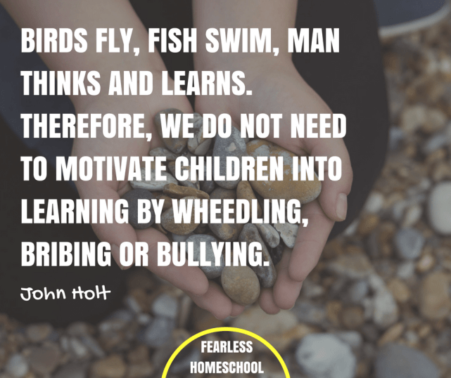Birds fly, fish swim, man thinks and learns. Therefore, we do not need to motivate children into learning by wheedling, bribing or bullying. John Holt unschooling quote features on Fearless Homeschool.