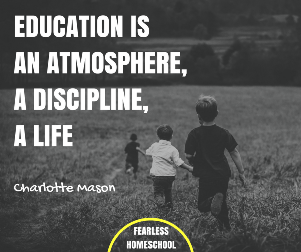 Education is an atmosphere, a discipline, a life - Charlotte Mason homeschooling quote featured on Fearless Homeschool.